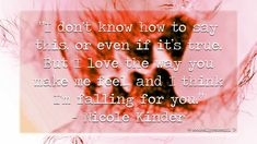 """""""I don't know how to say this, or even if it's true. But I love the way you make me feel, and I think I'm falling for you."""" - Nicole Kinder"""