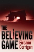 """The Believing Game by Eireann Corrigan. A private academy. A charismatic cult leader. A girl caught in the middle. The newest novel from the acclaimed author of """"Ordinary Ghosts"""" and """"Accomplice."""""""