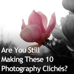 Are You Still Making These 10 Photography Clichés? Guilty of all of these :P