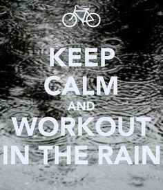 KEEP CALM AND WORKOUT IN THE RAIN