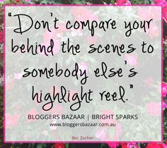 Don't compare your behind the scenes to somebody else's highlight reel. A great quote and blog about comparison.
