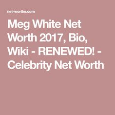 Meg White Net Worth 2017, Bio, Wiki - RENEWED! - Celebrity Net Worth