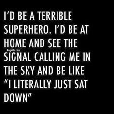 I'd be a terrible superhero ... unless my power was laziness, then I'd be brilliant.