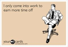 Funny Workplace Ecard: I only come into work to earn more time off.