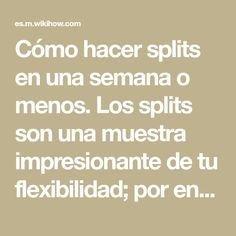Cómo hacer splits en una semana o menos. Los splits son una muestra impresionante de tu flexibilidad; por ende, son muy beneficiosos para muchas actividades como el ballet, artes marciales y yoga. Por lo general, lograr hacerlos te puede ...