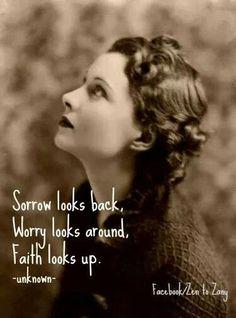 Sorry looks back, worry looks around...faith looks up.