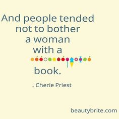"""""""And people tended not to bother a woman with a book."""" - Cherie Priest"""