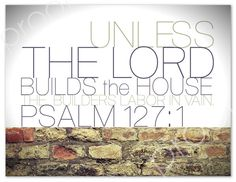 PSALM 127:1 Unless the Lord Builds The House... Oh, how I need this reminder!