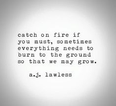 Sometimes everything needs to burn to the ground so that we may grow.