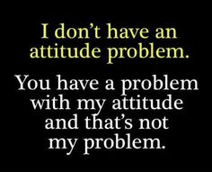 You have a problem with my attitude and thats not my problem