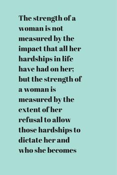 The strength of a woman is not measured by the impact that all her hardships in life have