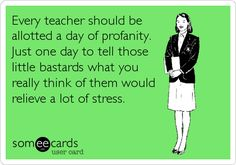 Every teacher should be allotted a day of profanity. Just one day to tell those little bastards what you really think of them would relieve a lot.