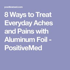 8 Ways to Treat Everyday Aches and Pains with Aluminum Foil - PositiveMed