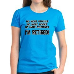 Teacher Retirement Tee Shirt. No more pencils, no more books, no more students, I'm retired! Funny gift for a teacher or professor who is retiring.
