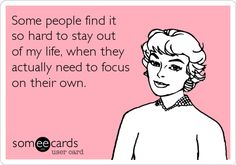 Some people find it so hard to stay out of my life, when they actually need to focus on their own.