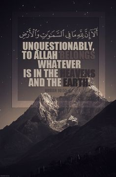 Unquestionably, to Allah belongs whatever is in the heavens and the earth. Unquestionably, the promise of Allah is truth, but most of them do not know - Qur'an: Yunus (Jonah) 10: 55