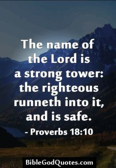 The name of the Lord is a strong tower: the righteous runneth into it, and is safe. - Proverbs 18:10 biblegodquotes.com