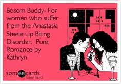 Funny Flirting Ecard: Bosom Buddy- For women who suffer from the Anastasia Steele Lip Biting Disorder. Pure Romance by Kathryn.