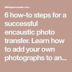 6 how-to steps for a successful encaustic photo transfer. Learn how to add your own photographs to an encaustic painting using this image transfer method. Photo Transfer, Encaustic Painting, Success, Learning, Photographs, Image, Studio, Studying, Photos