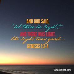 "And God said,  ""Let there be light,""  and there was light.  The light was good... Genesis 1:3-4"