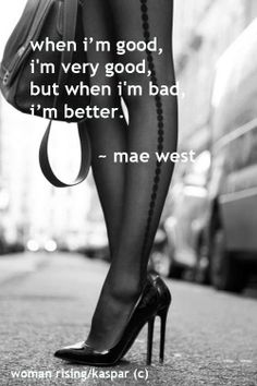 When I'm good, I'm very good.  But when I'm bad, I'm better. ~ Mae West