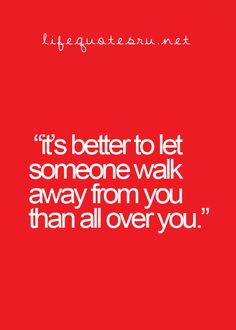 It's better to let someone walk away from you than all over you