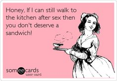 Honey, If I can still walk to the kitchen after sex then you don't deserve a sandwich!