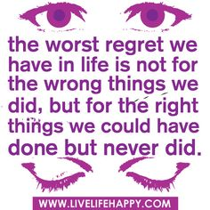 """""""The worst regret we have in life is not for the wrong things we did, but for the right things we could have don but never did."""""""