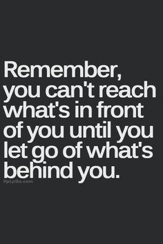 """Remember, you can't reach what's in front of you until you let go of what's behind you."""