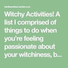Witchy Activities! A list I comprised of things to do when you're feeling passionate about your witchiness, but are not looking to do spells or rituals etc! I get this all the time, so I thought...