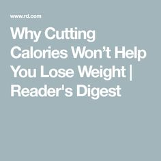 Cut Calories Why Cutting Calories Won't Help You Lose Weight | Reader's Digest - Looking to shed a few pounds? Find out why cutting calories shouldn't be your go-to strategy. Hint: Eating less can actually backfire.