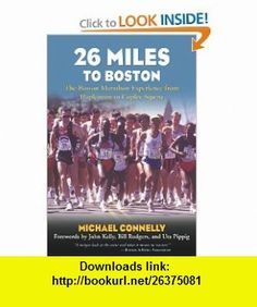 26 Miles to Boston The Boston Marathon Experience from Hopkinton to Copley Square (9781585748280) Michael Connelly, John Kelly, Bill Rodgers, Uta Pippig , ISBN-10: 1585748285  , ISBN-13: 978-1585748280 ,  , tutorials , pdf , ebook , torrent , downloads , rapidshare , filesonic , hotfile , megaupload , fileserve