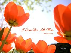 I can do all this through him who gives me strength. -Philippians 4:13