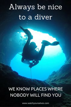 Scuba Diving Quotes - Always be nice to a diver. we know places where nobody will find you.