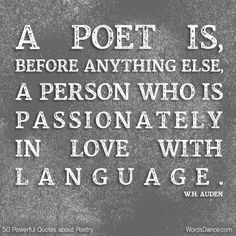 A poet is, before anything else, a person who is passionately in love with language.  -W.H. Auden