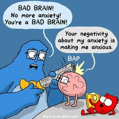 Bad brain! No more anxiety! You're a bad brain! Your negativity about my anxiety is making me anxious.