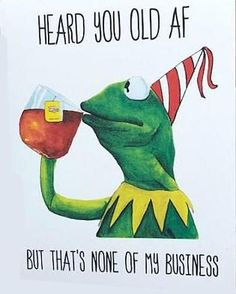 Funny birthday card, kermit the frog meme reads heard you old af but that's none of my business