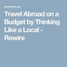 Travel Abroad on a Budget by Thinking Like a Local - Rewire