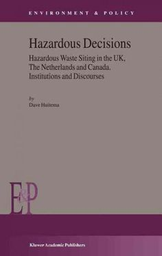Hazardous Decisions: Hazardous Waste Siting in the Uk, the Netherlands and Canada Institutions and Discourses