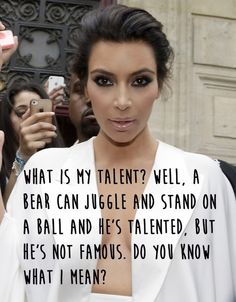 When she explained what her talent was. | The 31 Most Kim Kardashian Things That Have Ever Happened :: ... ... ... no, I don't know what she means. ::