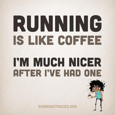 Running is like coffee.  I'm much nicer after I've had one.