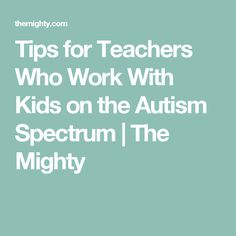 Tips for Teachers Who Work With Kids on the Autism Spectrum | The Mighty
