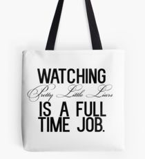 Watching Pretty Little Liars is a full time job. Tote Bag