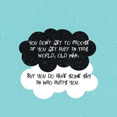 """""""You don't get to choose if you get hurt in this world, old man, but you do have some say in who hurts you."""" - The Fault in Our Stars by John Green."""