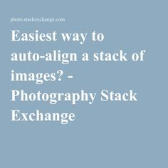 Easiest way to auto-align a stack of images? - Photography Stack Exchange