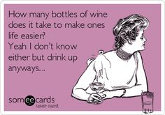 How many bottles of wine does it take to make ones life easier? Yeah I don't know either but drink up anyways....