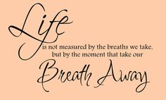 Life Is Not Measured by the breaths we take...