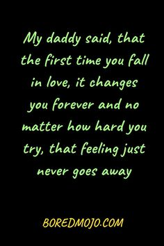 My daddy said, that the first time you fall in love, it changes you forever and no matter how hard you try, that feeling just never goes away Love You Poems, Cute Love Quotes, Relationship Questions, Relationship Texts, Amor Quotes, Heart Quotes, True Sayings, True Quotes, Birthday Wishes For Girlfriend