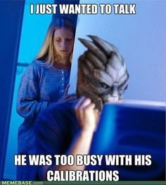 """Story of my life """"Can it wait? I'm in the middle of some calibrations."""" *ignores me* ='("""