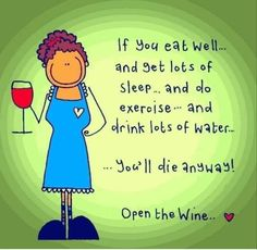 If you eat well . and get lots of sleep . and do exercise . and drink lots of water . youll die anyway! Open the wine. Well aint that the truth? Get that bottle open. Funny Cartoons, Funny Jokes, Hilarious, Wine Jokes, Wine Funnies, Wine Puns, Friday Humor, Wine Time, Funny Signs